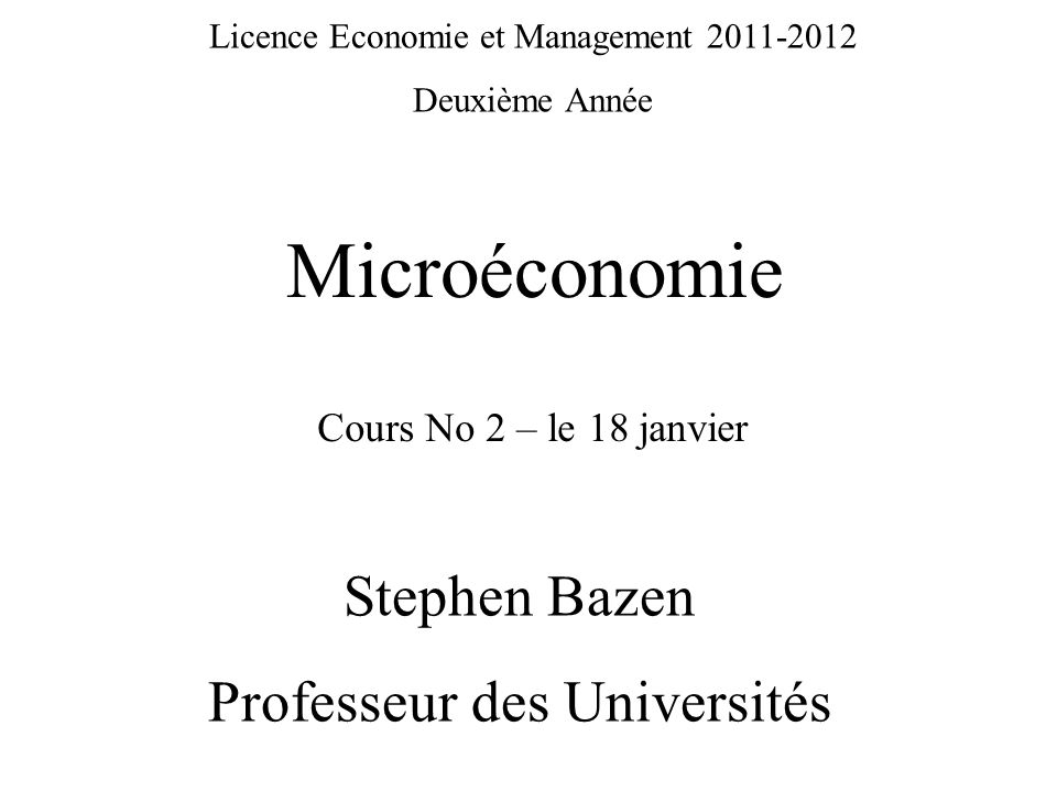 Licence Economie et Management 2011-2012 Deuxième Année Microéconomie Stephen Bazen Professeur des Universités Cours No 2 – le 18 janvier