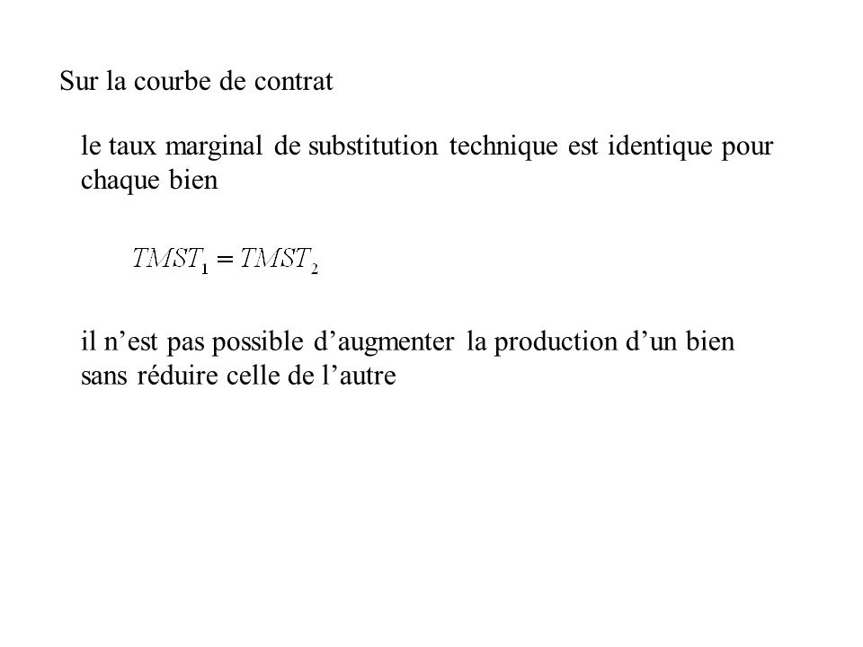 Sur la courbe de contrat le taux marginal de substitution technique est identique pour chaque bien il nest pas possible daugmenter la production dun b