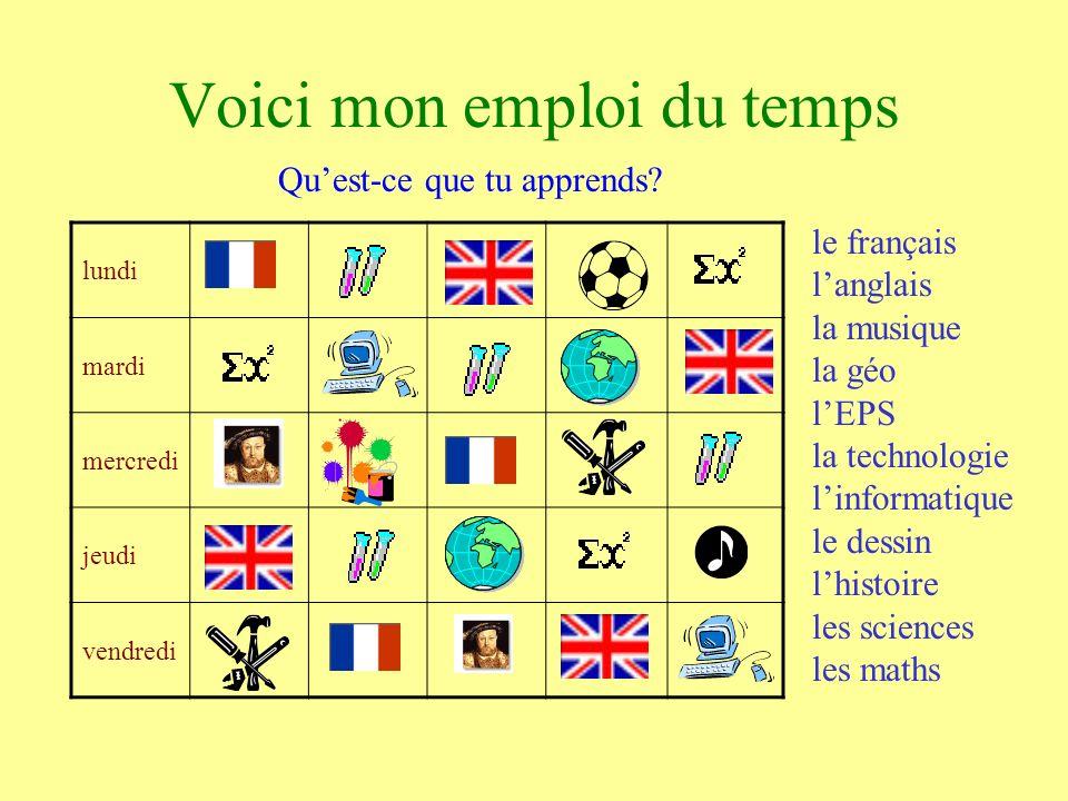lundi mardi mercredi jeudi vendredi Voici mon emploi du temps le français langlais la musique la géo lEPS la technologie linformatique le dessin lhistoire les sciences les maths Quest-ce que tu apprends?