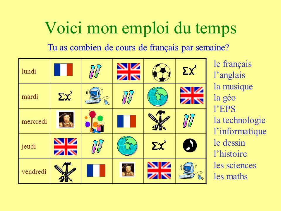 lundi mardi mercredi jeudi vendredi Voici mon emploi du temps le français langlais la musique la géo lEPS la technologie linformatique le dessin lhistoire les sciences les maths Tu as combien de cours de français par semaine?