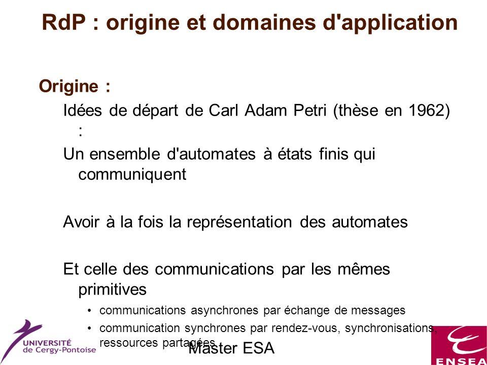 Master ESA RdP : origine et domaines d application Origine : Idées de départ de Carl Adam Petri (thèse en 1962) : Un ensemble d automates à états finis qui communiquent Avoir à la fois la représentation des automates Et celle des communications par les mêmes primitives communications asynchrones par échange de messages communication synchrones par rendez-vous, synchronisations, ressources partagées => Graphes avec 2 types de nœuds « places » et « transitions »