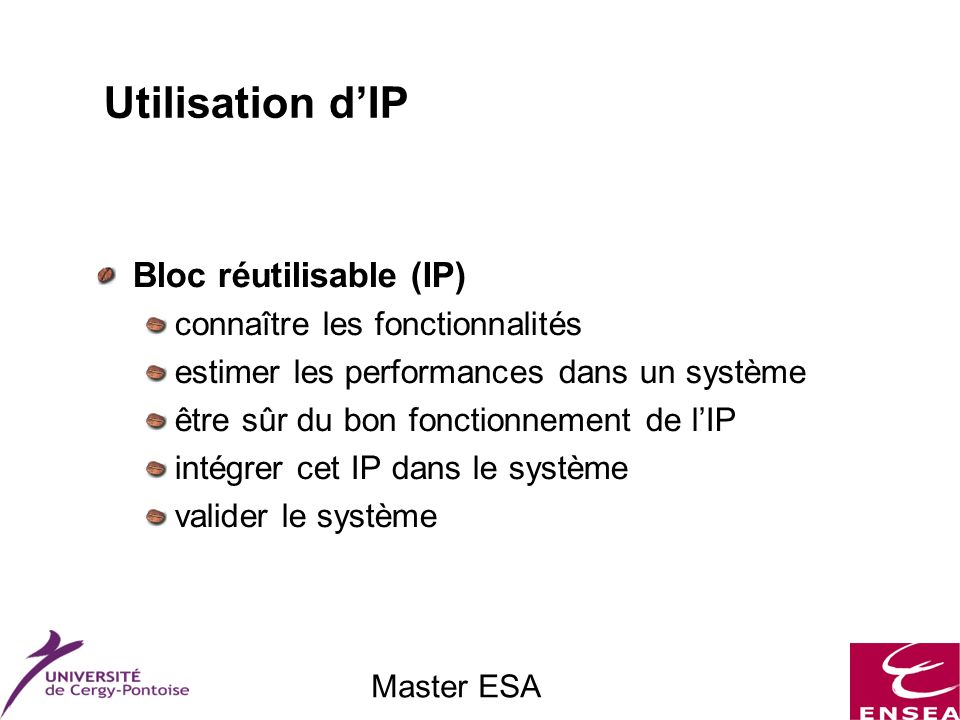 Master ESA Utilisation dIP Bloc réutilisable (IP) connaître les fonctionnalités estimer les performances dans un système être sûr du bon fonctionnement de lIP intégrer cet IP dans le système valider le système