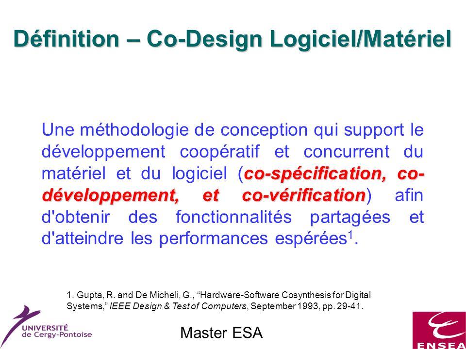 Master ESA co-spécification, co- développement, et co-vérification Une méthodologie de conception qui support le développement coopératif et concurrent du matériel et du logiciel (co-spécification, co- développement, et co-vérification) afin d obtenir des fonctionnalités partagées et d atteindre les performances espérées 1.