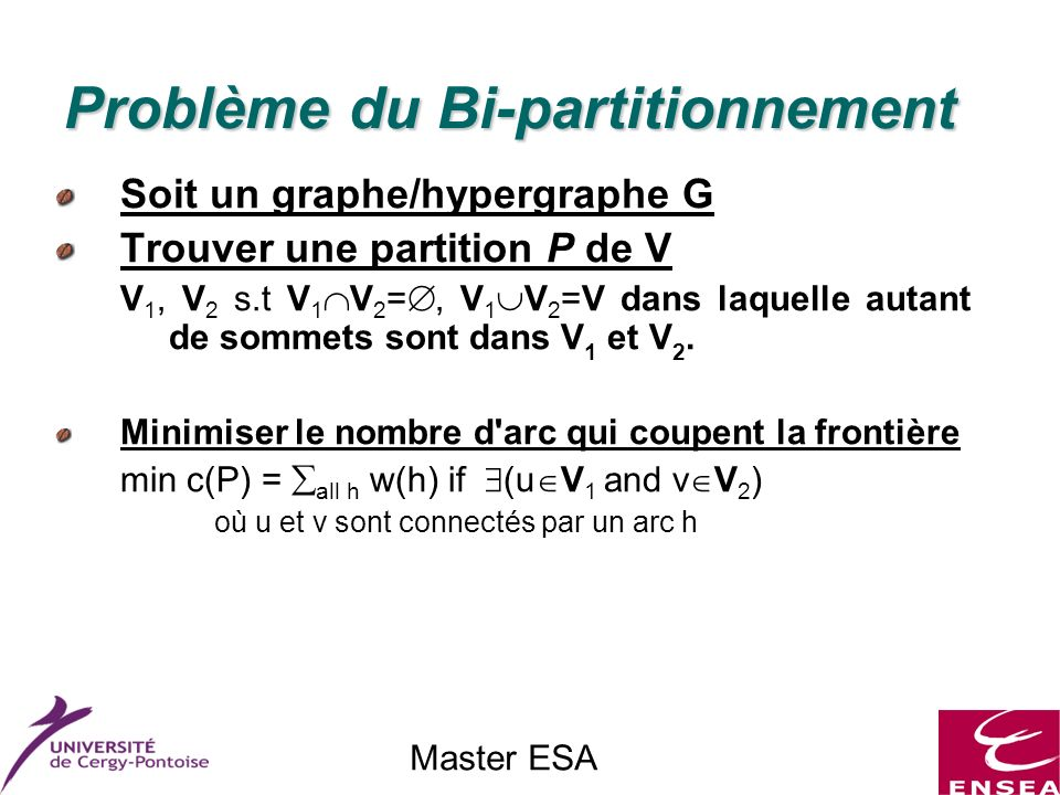 Master ESA Problème du Bi-partitionnement Soit un graphe/hypergraphe G Trouver une partition P de V V 1, V 2 s.t V 1 V 2 =, V 1 V 2 =V dans laquelle autant de sommets sont dans V 1 et V 2.