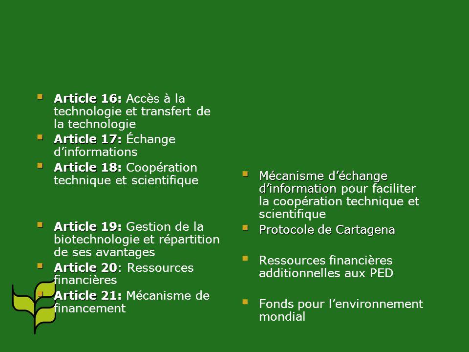 Article 16: Article 16: Accès à la technologie et transfert de la technologie Article 17: Article 17: Échange dinformations Article 18: Article 18: Coopération technique et scientifique Article 19: Article 19: Gestion de la biotechnologie et répartition de ses avantages Article 20: Article 20: Ressources financières Article 21: Article 21: Mécanisme de financement Mécanisme déchange dinformation pour faciliter la coopération technique et scientifique Protocole de Cartagena Ressources financières additionnelles aux PED Fonds pour lenvironnement mondial