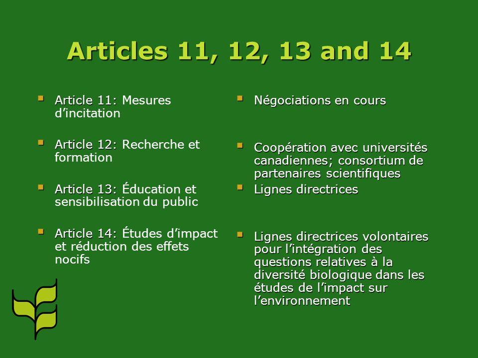 Articles 11, 12, 13 and 14 Article 11: Article 11: Mesures dincitation Article 12: Article 12: Recherche et formation Article 13: Article 13: Éducation et sensibilisation du public Article 14: Article 14: Études dimpact et réduction des effets nocifs Négociations en cours Coopération avec universités canadiennes; consortium de partenaires scientifiques Lignes directrices Lignes directrices volontaires pour lintégration des questions relatives à la diversité biologique dans les études de limpact sur lenvironnement