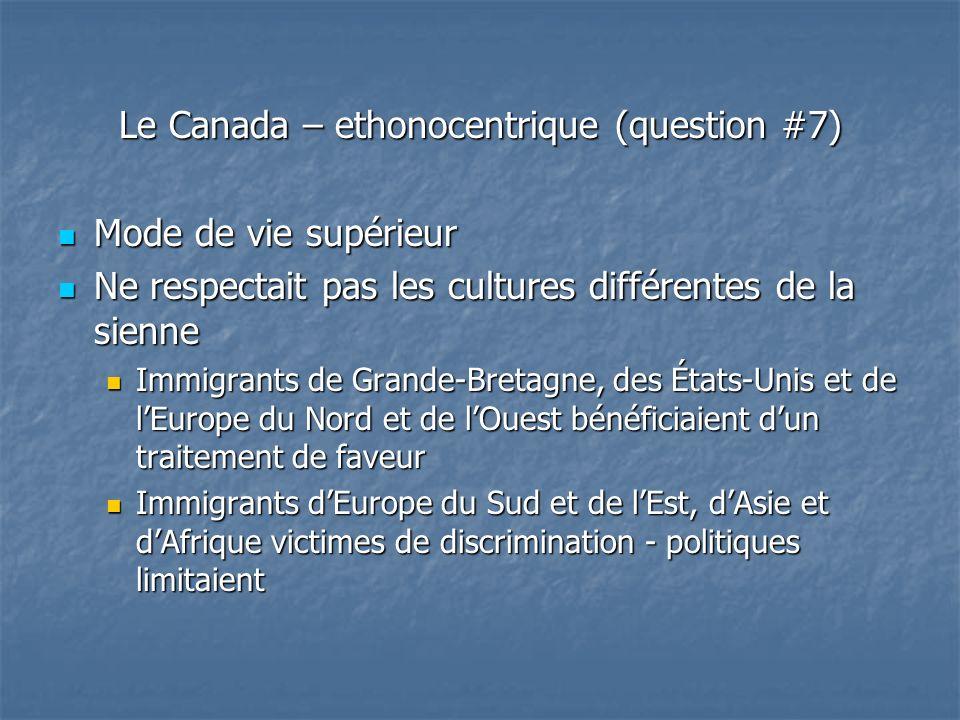 Le Canada – ethonocentrique (question #7) Mode de vie supérieur Mode de vie supérieur Ne respectait pas les cultures différentes de la sienne Ne respectait pas les cultures différentes de la sienne Immigrants de Grande-Bretagne, des États-Unis et de lEurope du Nord et de lOuest bénéficiaient dun traitement de faveur Immigrants de Grande-Bretagne, des États-Unis et de lEurope du Nord et de lOuest bénéficiaient dun traitement de faveur Immigrants dEurope du Sud et de lEst, dAsie et dAfrique victimes de discrimination - politiques limitaient Immigrants dEurope du Sud et de lEst, dAsie et dAfrique victimes de discrimination - politiques limitaient