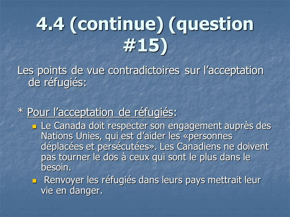 4.4 (continue) (question #15) Les points de vue contradictoires sur lacceptation de réfugiés: * Pour lacceptation de réfugiés: Le Canada doit respecter son engagement auprès des Nations Unies, qui est daider les «personnes déplacées et persécutées».