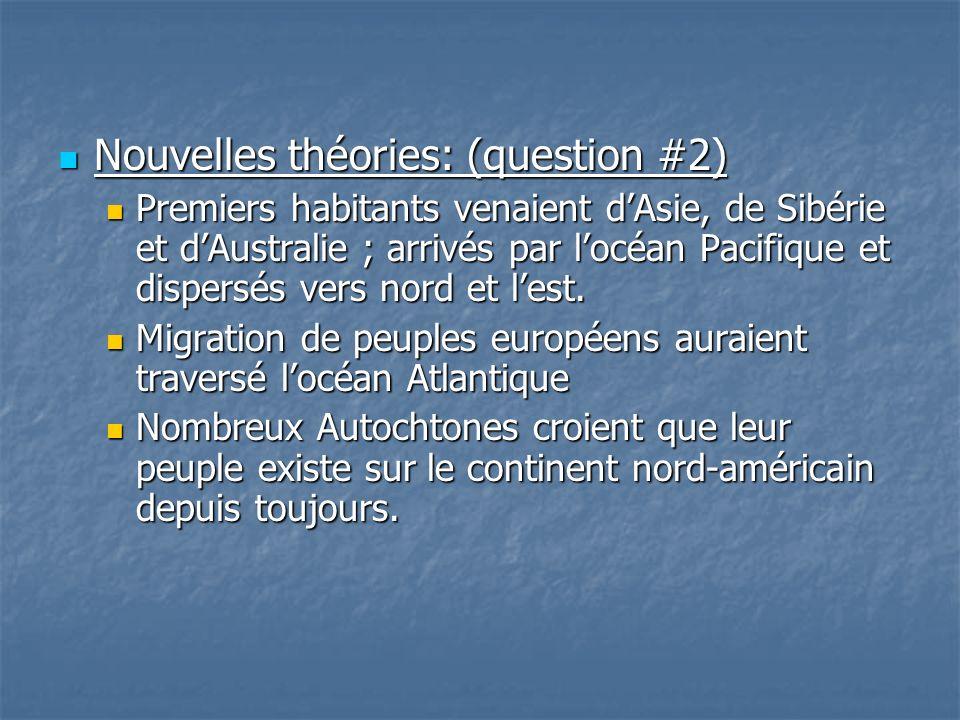 Nouvelles théories: (question #2) Nouvelles théories: (question #2) Premiers habitants venaient dAsie, de Sibérie et dAustralie ; arrivés par locéan Pacifique et dispersés vers nord et lest.