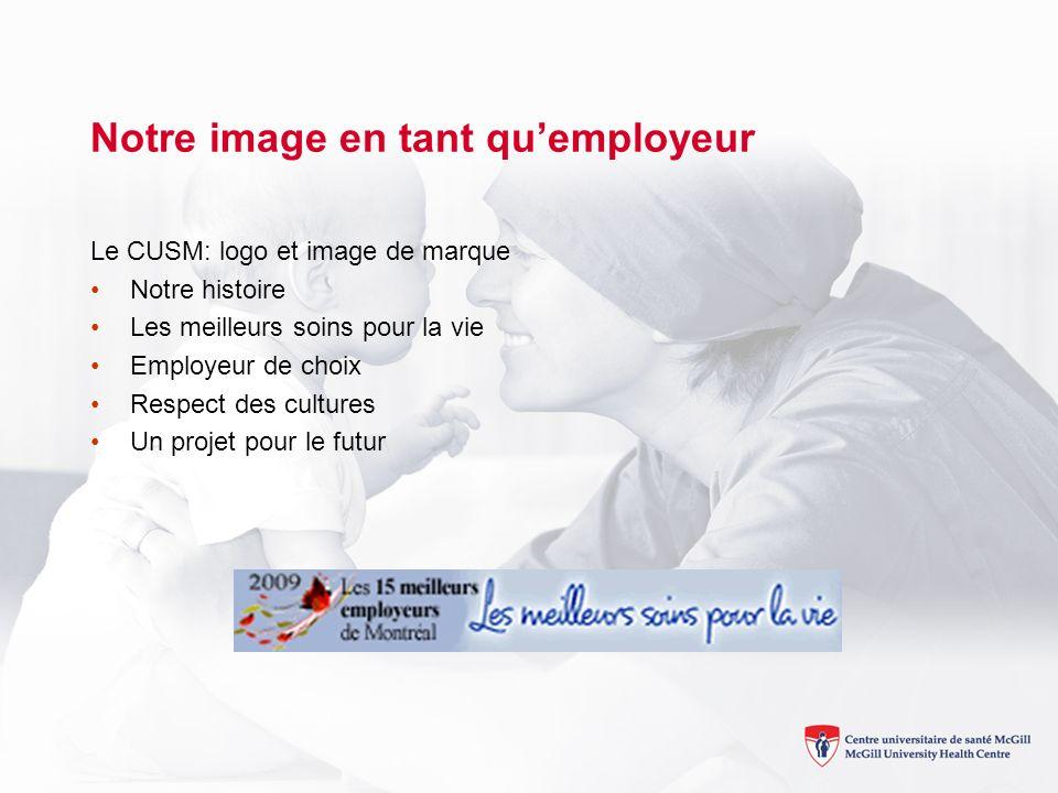 Notre image en tant quemployeur Le CUSM: logo et image de marque Notre histoire Les meilleurs soins pour la vie Employeur de choix Respect des cultures Un projet pour le futur