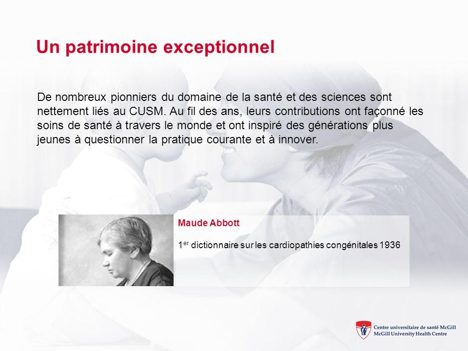 Un patrimoine exceptionnel Maude Abbott 1 er dictionnaire sur les cardiopathies congénitales 1936 De nombreux pionniers du domaine de la santé et des sciences sont nettement liés au CUSM.
