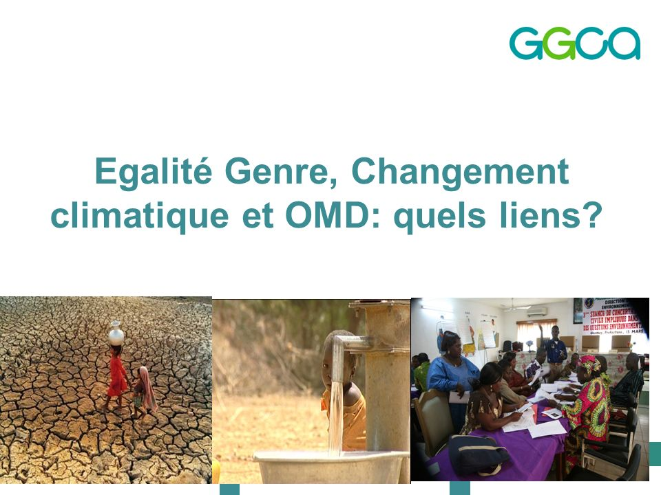 The Global Gender and Climate Alliance Egalité Genre, Changement climatique et OMD: quels liens?