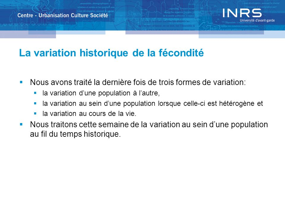 La variation historique de la fécondité Nous avons traité la dernière fois de trois formes de variation: la variation dune population à lautre, la variation au sein dune population lorsque celle-ci est hétérogène et la variation au cours de la vie.