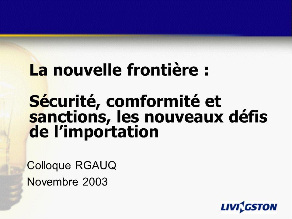 La nouvelle frontière : Sécurité, comformité et sanctions, les nouveaux défis de limportation Colloque RGAUQ Novembre 2003