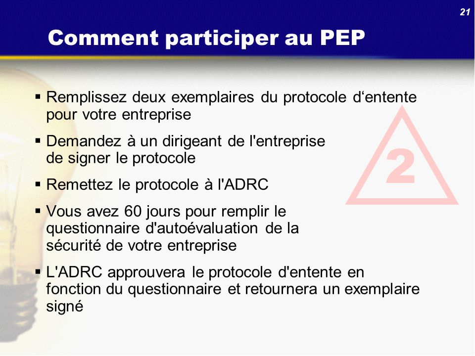 21 Comment participer au PEP Remplissez deux exemplaires du protocole dentente pour votre entreprise Demandez à un dirigeant de l'entreprise de signer