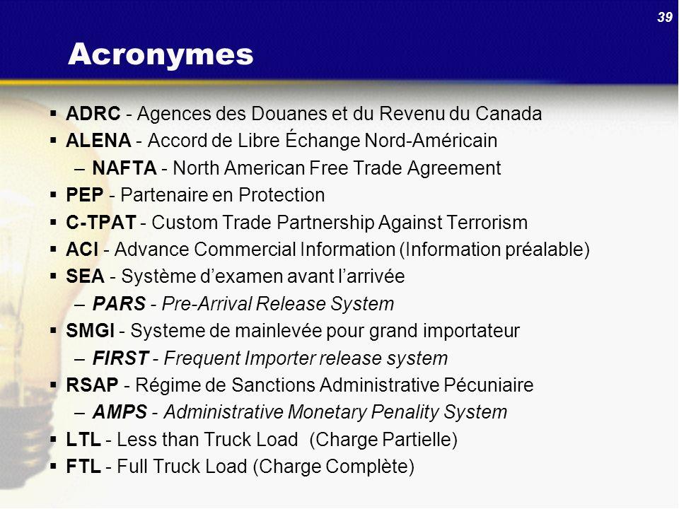 39 Acronymes ADRC - Agences des Douanes et du Revenu du Canada ALENA - Accord de Libre Échange Nord-Américain –NAFTA - North American Free Trade Agree