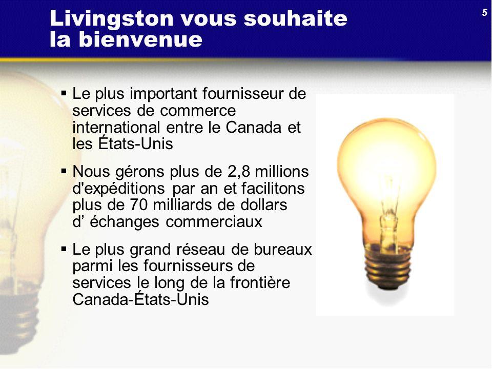 5 Livingston vous souhaite la bienvenue Le plus important fournisseur de services de commerce international entre le Canada et les États-Unis Nous gér