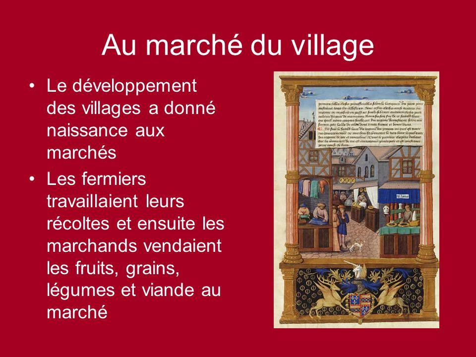 Au marché du village Le développement des villages a donné naissance aux marchés Les fermiers travaillaient leurs récoltes et ensuite les marchands vendaient les fruits, grains, légumes et viande au marché