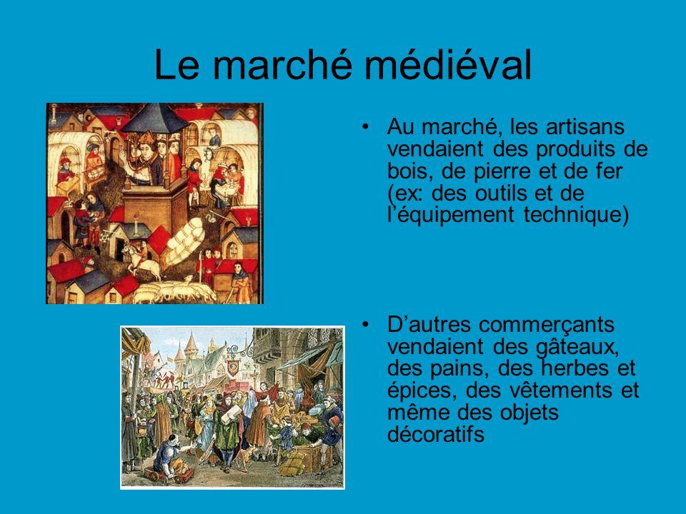Le marché médiéval Au marché, les artisans vendaient des produits de bois, de pierre et de fer (ex: des outils et de léquipement technique) Dautres commerçants vendaient des gâteaux, des pains, des herbes et épices, des vêtements et même des objets décoratifs