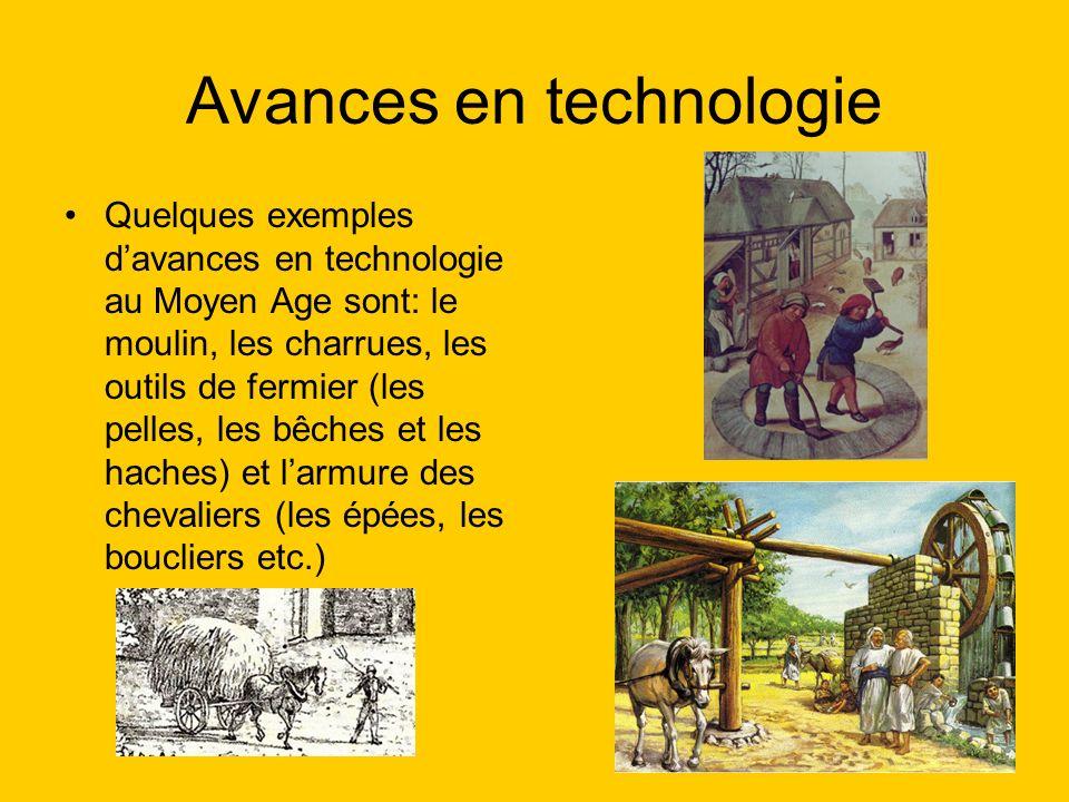 Avances en technologie Quelques exemples davances en technologie au Moyen Age sont: le moulin, les charrues, les outils de fermier (les pelles, les bêches et les haches) et larmure des chevaliers (les épées, les boucliers etc.)