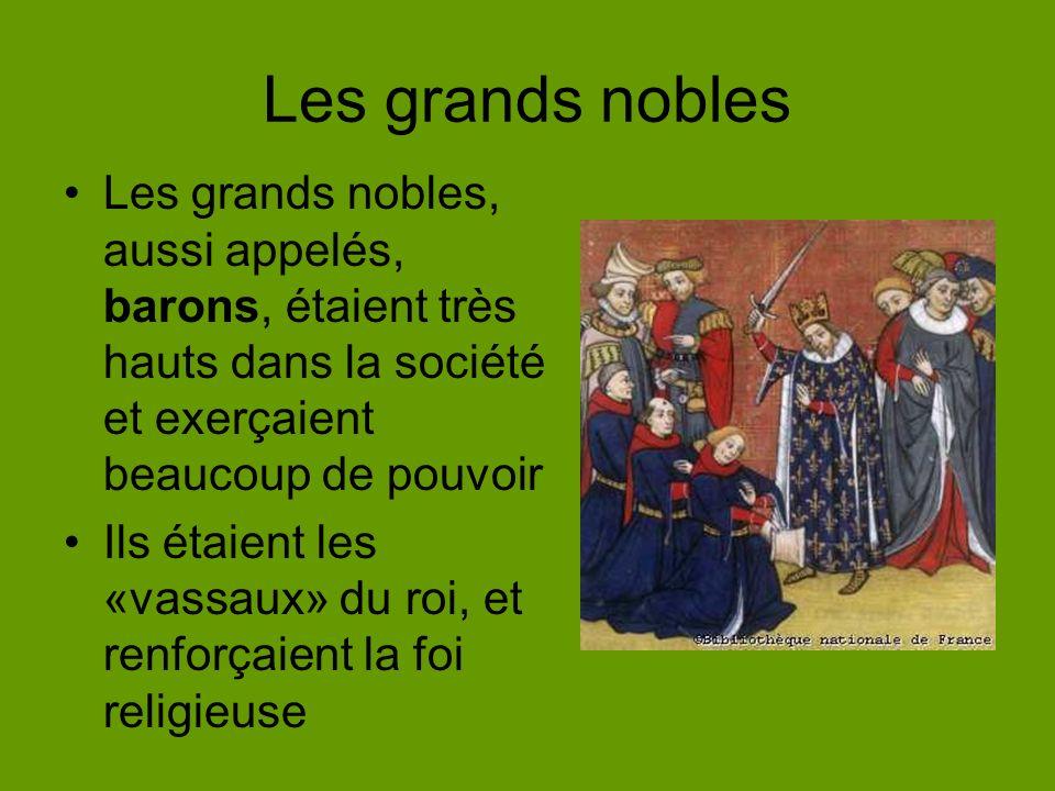 Les grands nobles Les grands nobles, aussi appelés, barons, étaient très hauts dans la société et exerçaient beaucoup de pouvoir Ils étaient les «vassaux» du roi, et renforçaient la foi religieuse
