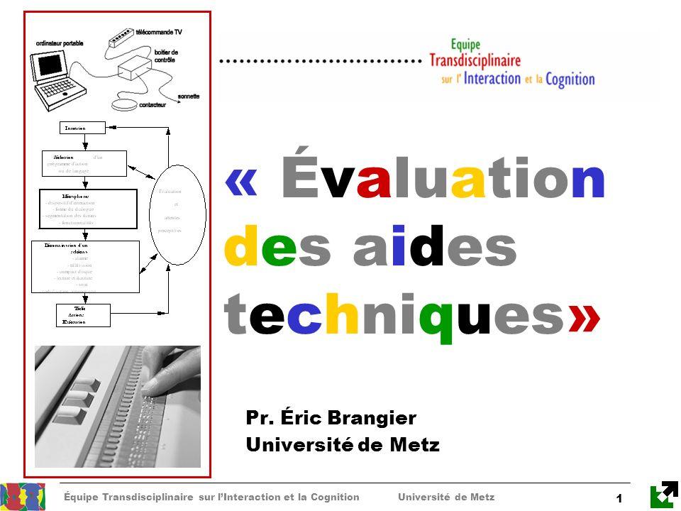 Équipe Transdisciplinaire sur lInteraction et la Cognition Université de Metz 1 « Évaluation des aides techniques» Pr. Éric Brangier Université de Met