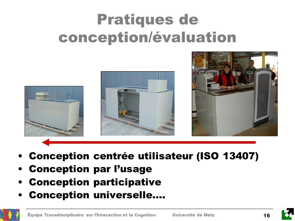 Équipe Transdisciplinaire sur lInteraction et la Cognition Université de Metz 16 Pratiques de conception/évaluation Conception centrée utilisateur (IS