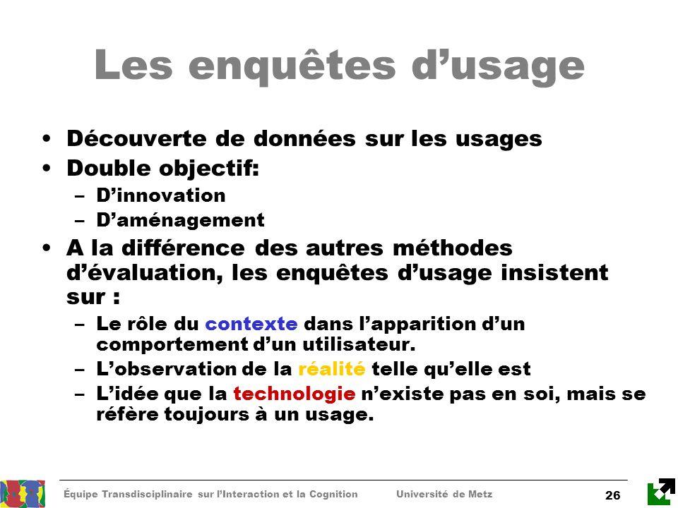 Équipe Transdisciplinaire sur lInteraction et la Cognition Université de Metz 26 Les enquêtes dusage Découverte de données sur les usages Double objec
