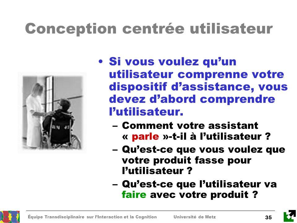 Équipe Transdisciplinaire sur lInteraction et la Cognition Université de Metz 35 Conception centrée utilisateur Si vous voulez quun utilisateur compre