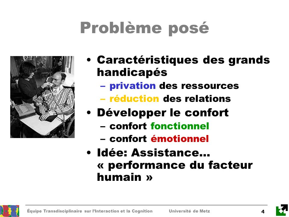 Équipe Transdisciplinaire sur lInteraction et la Cognition Université de Metz 4 Problème posé Caractéristiques des grands handicapés –privation des re