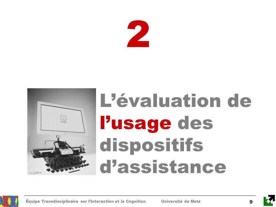 Équipe Transdisciplinaire sur lInteraction et la Cognition Université de Metz 9 2 Lévaluation de lusage des dispositifs dassistance