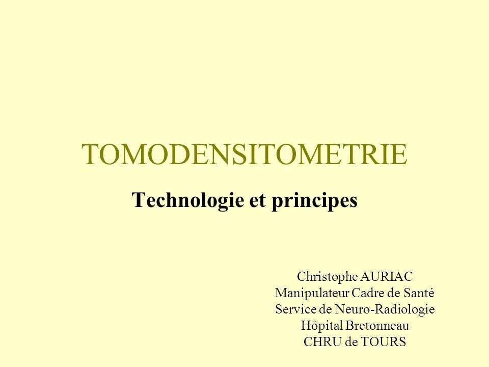 TOMODENSITOMETRIE Technologie et principes Christophe AURIAC Manipulateur Cadre de Santé Service de Neuro-Radiologie Hôpital Bretonneau CHRU de TOURS