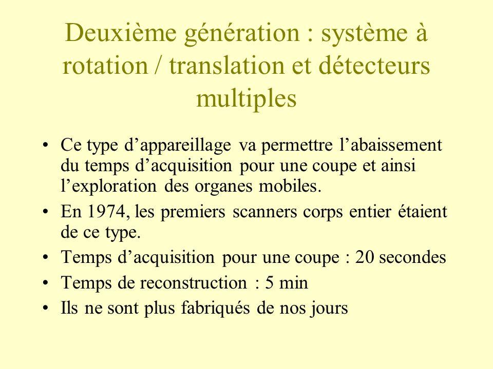 Deuxième génération : système à rotation / translation et détecteurs multiples Ce type dappareillage va permettre labaissement du temps dacquisition pour une coupe et ainsi lexploration des organes mobiles.