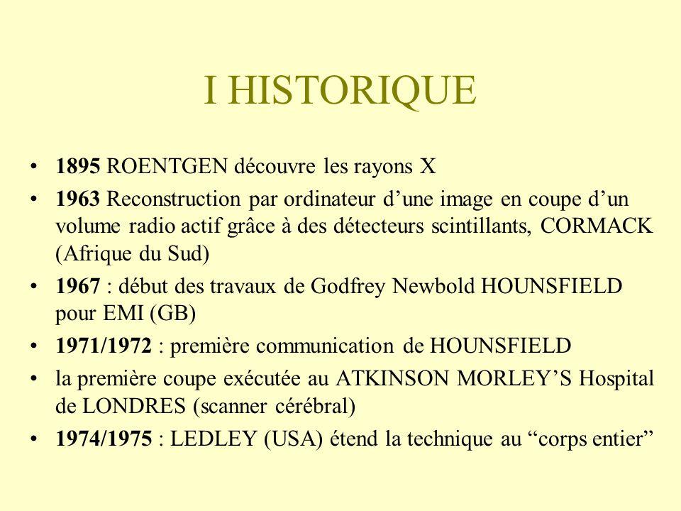 I HISTORIQUE 1895 ROENTGEN découvre les rayons X 1963 Reconstruction par ordinateur dune image en coupe dun volume radio actif grâce à des détecteurs scintillants, CORMACK (Afrique du Sud) 1967 : début des travaux de Godfrey Newbold HOUNSFIELD pour EMI (GB) 1971/1972 : première communication de HOUNSFIELD la première coupe exécutée au ATKINSON MORLEYS Hospital de LONDRES (scanner cérébral) 1974/1975 : LEDLEY (USA) étend la technique au corps entier