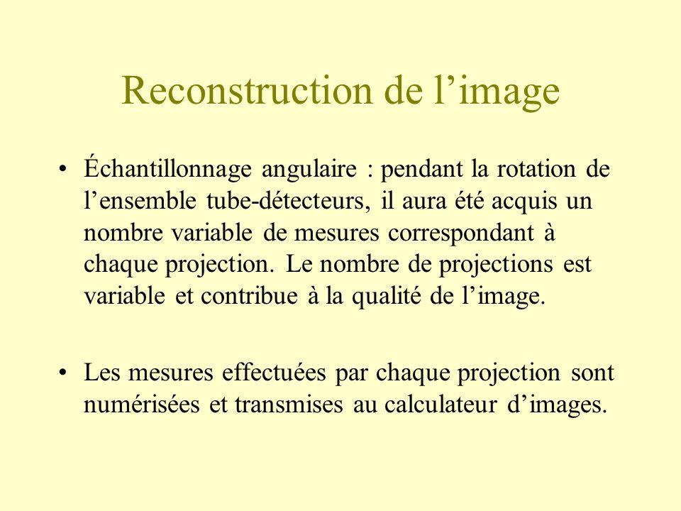 Reconstruction de limage Échantillonnage angulaire : pendant la rotation de lensemble tube-détecteurs, il aura été acquis un nombre variable de mesures correspondant à chaque projection.