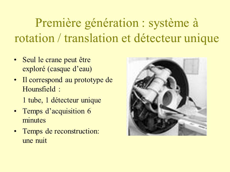 Première génération : système à rotation / translation et détecteur unique Seul le crane peut être exploré (casque deau) Il correspond au prototype de Hounsfield : 1 tube, 1 détecteur unique Temps dacquisition 6 minutes Temps de reconstruction: une nuit