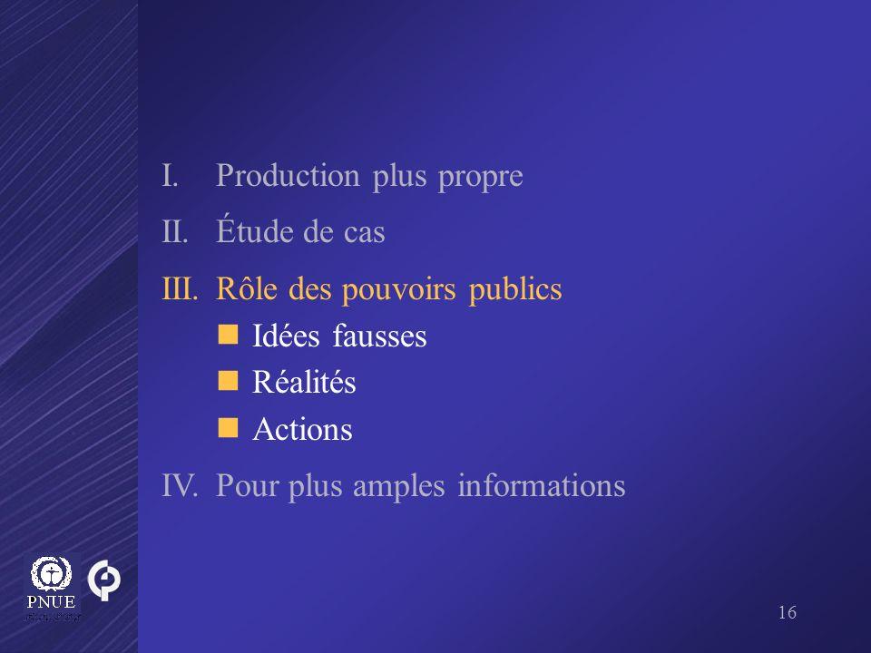 16 I.Production plus propre II.Étude de cas III.Rôle des pouvoirs publics Idées fausses Réalités Actions IV.Pour plus amples informations