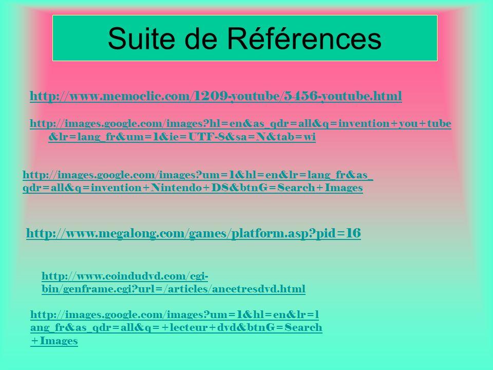 Suite de Références http://www.memoclic.com/1209-youtube/5456-youtube.html http://images.google.com/images?hl=en&as_qdr=all&q=invention+you+tube &lr=lang_fr&um=1&ie=UTF-8&sa=N&tab=wi http://www.megalong.com/games/platform.asp?pid=16 http://images.google.com/images?um=1&hl=en&lr=lang_fr&as_ qdr=all&q=invention+Nintendo+DS&btnG=Search+Images http://www.coindudvd.com/cgi- bin/genframe.cgi?url=/articles/ancetresdvd.html http://images.google.com/images?um=1&hl=en&lr=l ang_fr&as_qdr=all&q=+lecteur+dvd&btnG=Search +Images