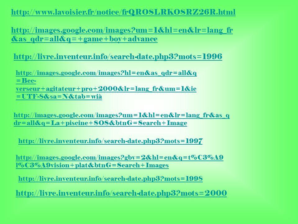 http://www.lavoisier.fr/notice/frQROSLRKOSRZ26R.html http://images.google.com/images?um=1&hl=en&lr=lang_fr &as_qdr=all&q=+game+boy+advance http://livre.inventeur.info/search-date.php3?mots=1996 http://images.google.com/images?hl=en&as_qdr=all&q =Bec- verseur+agitateur+pro+2000&lr=lang_fr&um=1&ie =UTF-8&sa=N&tab=wià http://images.google.com/images?um=1&hl=en&lr=lang_fr&as_q dr=all&q=La+piscine+SOS&btnG=Search+Image http://livre.inventeur.info/search-date.php3?mots=1997 http://images.google.com/images?gbv=2&hl=en&q=t%C3%A9 l%C3%A9vision+plat&btnG=Search+Images http://livre.inventeur.info/search-date.php3?mots=1998 http://livre.inventeur.info/search-date.php3?mots=2000