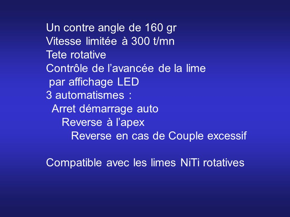 Un contre angle de 160 gr Vitesse limitée à 300 t/mn Tete rotative Contrôle de lavancée de la lime par affichage LED 3 automatismes : Arret démarrage auto Reverse à lapex Reverse en cas de Couple excessif Compatible avec les limes NiTi rotatives