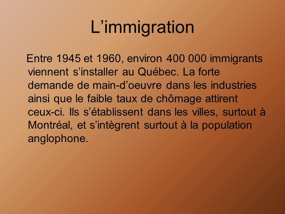 Limmigration Entre 1945 et 1960, environ 400 000 immigrants viennent sinstaller au Québec. La forte demande de main-doeuvre dans les industries ainsi