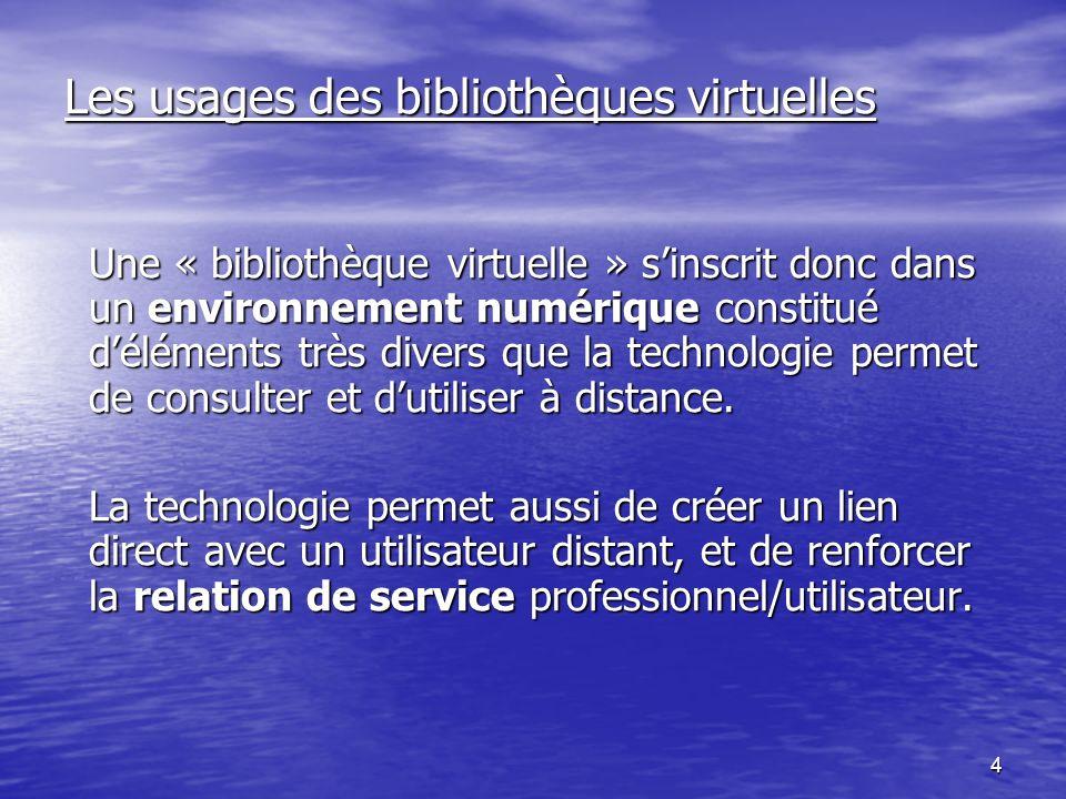 4 Les usages des bibliothèques virtuelles Une « bibliothèque virtuelle » sinscrit donc dans un environnement numérique constitué déléments très divers que la technologie permet de consulter et dutiliser à distance.