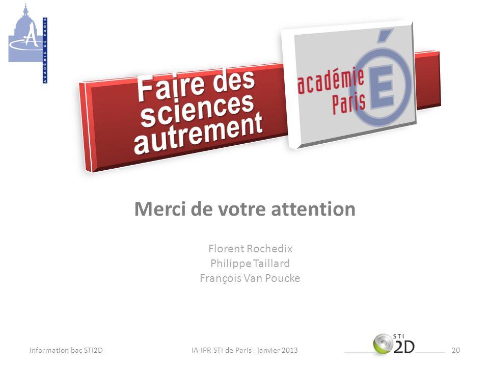 Merci de votre attention Information bac STI2DIA-IPR STI de Paris - janvier 201320 Florent Rochedix Philippe Taillard François Van Poucke