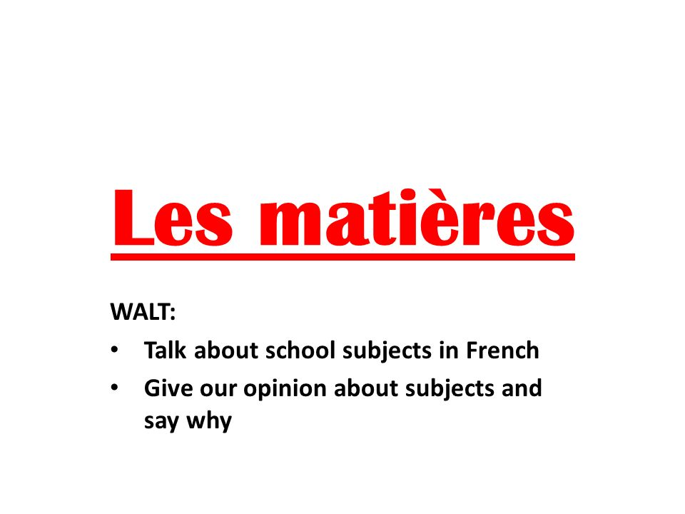 Les matières WALT: Talk about school subjects in French Give our opinion about subjects and say why