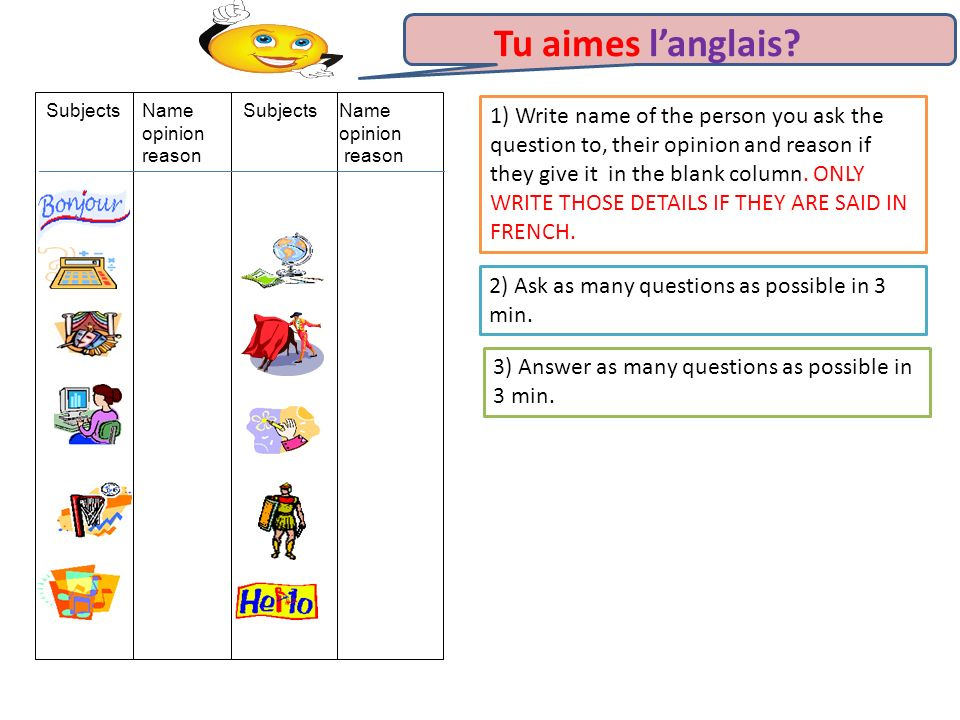 Tu aimes langlais? 1) Write name of the person you ask the question to, their opinion and reason if they give it in the blank column. ONLY WRITE THOSE