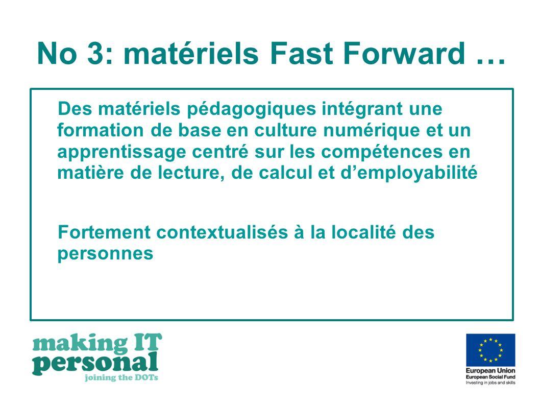 No 3: matériels Fast Forward … Des matériels pédagogiques intégrant une formation de base en culture numérique et un apprentissage centré sur les compétences en matière de lecture, de calcul et demployabilité Fortement contextualisés à la localité des personnes