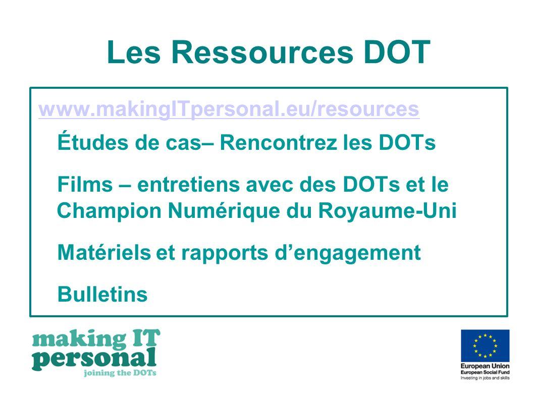 Les Ressources DOT www.makingITpersonal.eu/resources Études de cas– Rencontrez les DOTs Films – entretiens avec des DOTs et le Champion Numérique du Royaume-Uni Matériels et rapports dengagement Bulletins