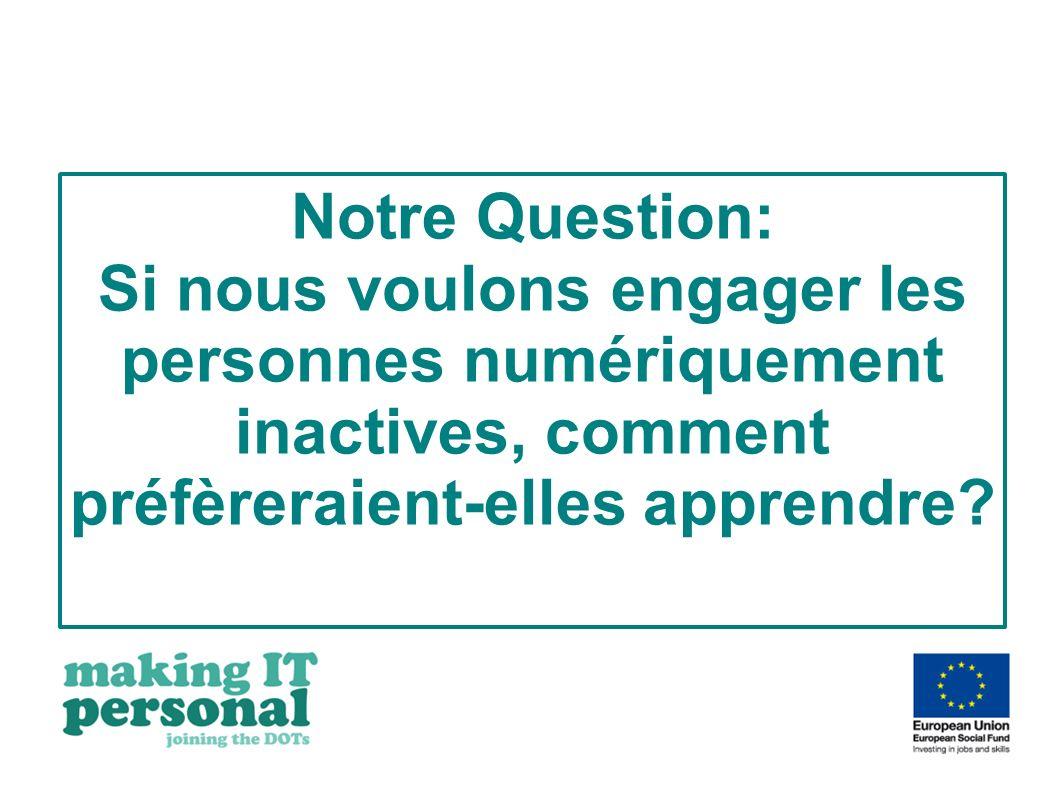 Notre Question: Si nous voulons engager les personnes numériquement inactives, comment préfèreraient-elles apprendre?