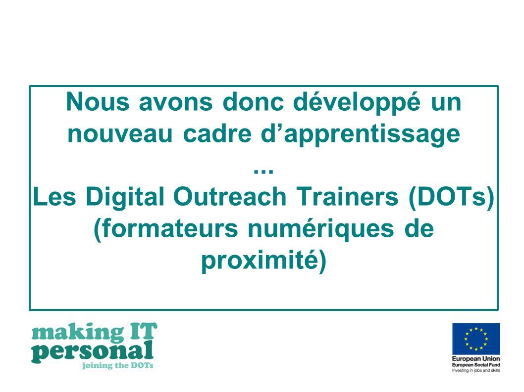 Nous avons donc développé un nouveau cadre dapprentissage... Les Digital Outreach Trainers (DOTs) (formateurs numériques de proximité)