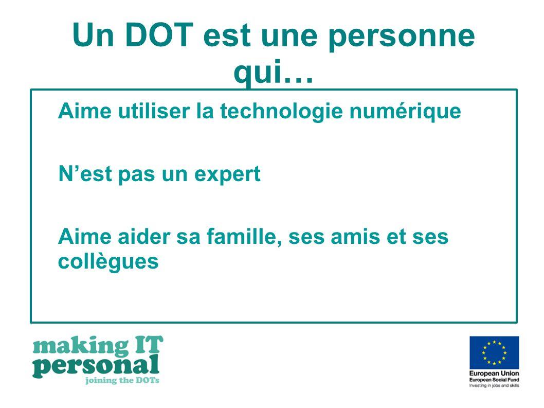 Un DOT est une personne qui… Aime utiliser la technologie numérique Nest pas un expert Aime aider sa famille, ses amis et ses collègues